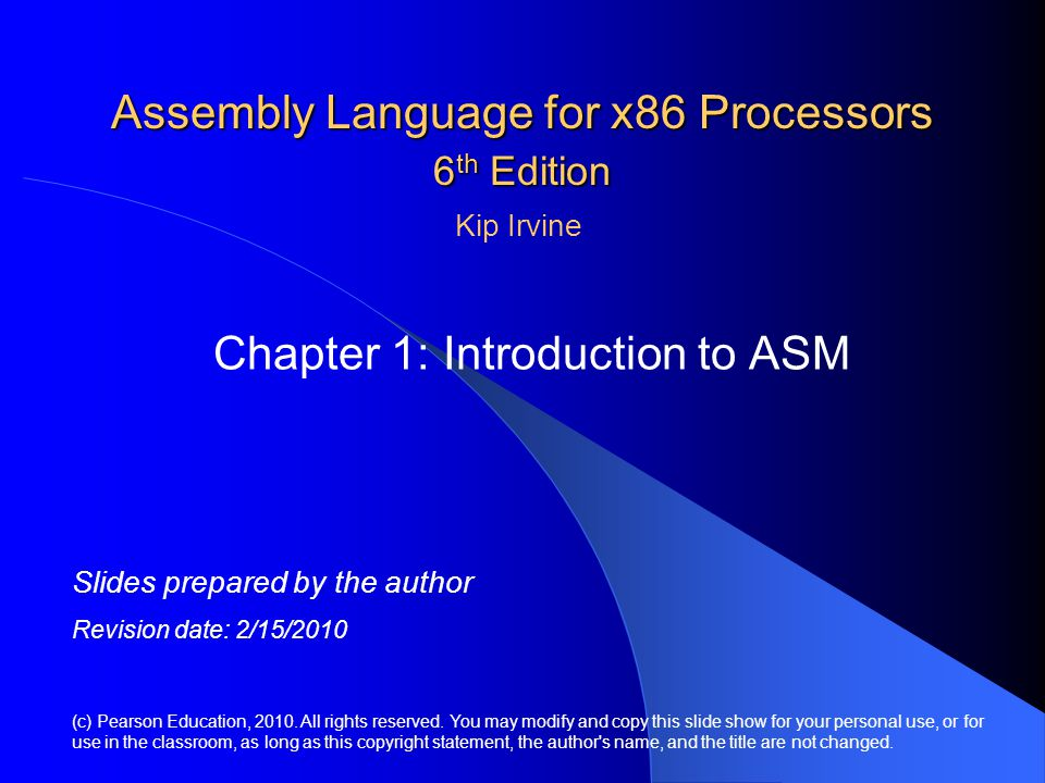 Assembly Language for x86 Processors 6 th Edition Chapter 1: Introduction to ASM (c) Pearson Education, 2010. All rights reserved. You may modify and