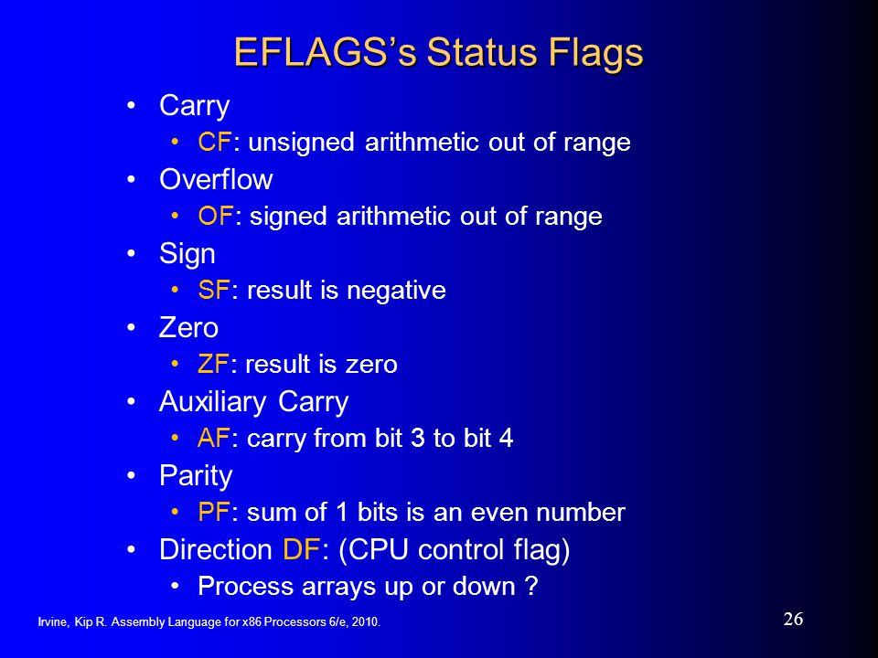 Irvine, Kip R. Assembly Language for x86 Processors 6/e, 2010. 26 EFLAGSs Status Flags Carry CF: unsigned arithmetic out of range Overflow OF: signed