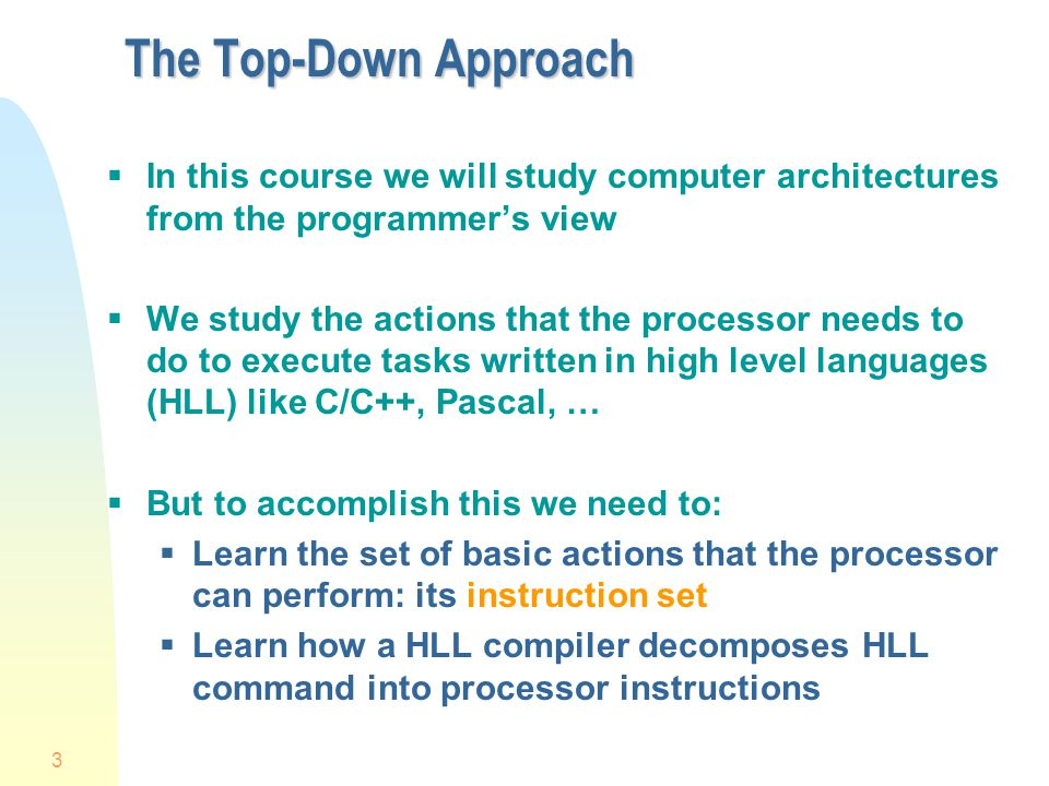 4 The Top-Down Approach (Ctn.) We can learn the basic instruction set of a processor either At the machine language level But reading individual bits is tedious for humans At the assembly language level This is the symbolic equivalent of machine language (understandable by humans) Hence we will learn how to program a processor in assembly language to perform tasks that are normally written in a HLL We will learn what is going on beneath the HLL interface