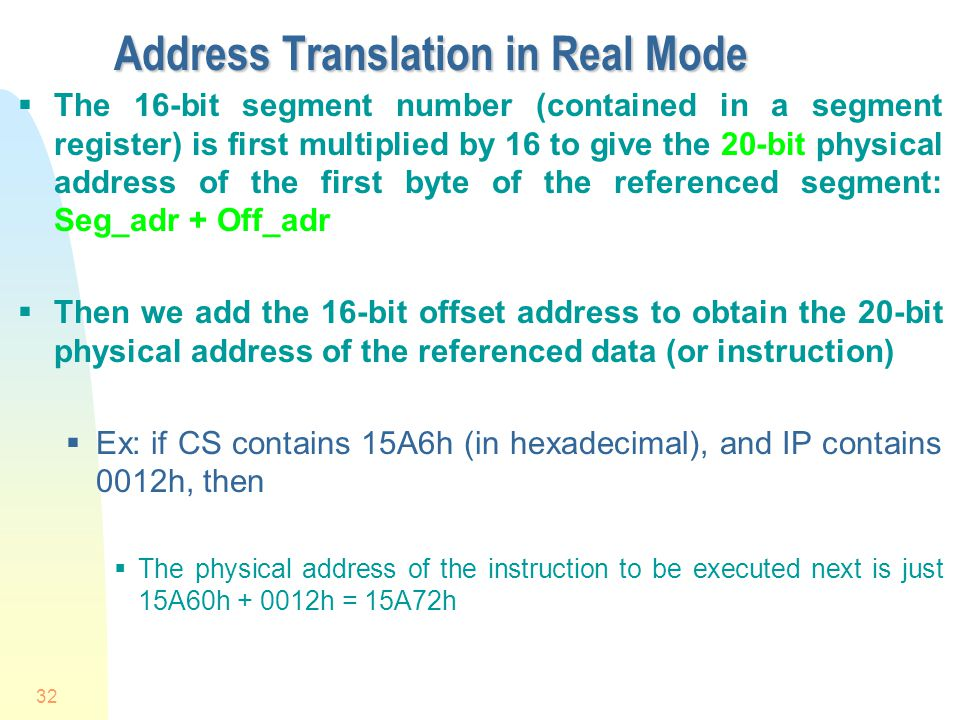 32 Address Translation in Real Mode The 16-bit segment number (contained in a segment register) is first multiplied by 16 to give the 20-bit physical