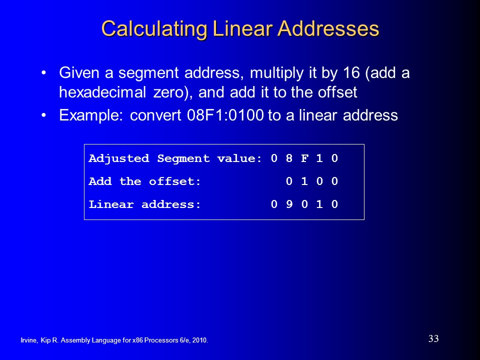 Irvine, Kip R. Assembly Language for x86 Processors 6/e, 2010. 33 Calculating Linear Addresses Given a segment address, multiply it by 16 (add a hexad