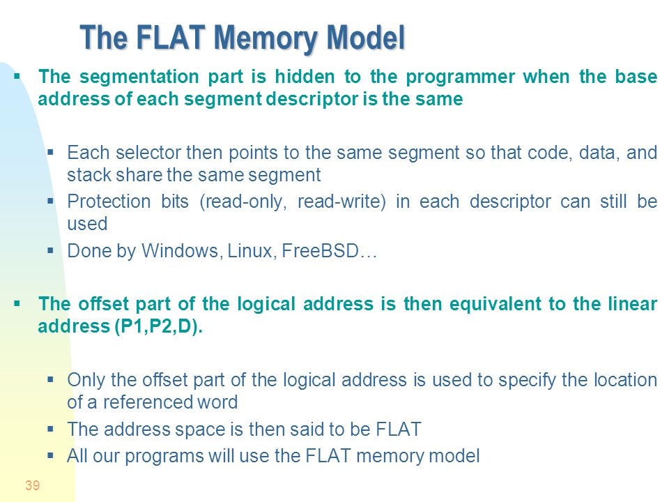 39 The FLAT Memory Model The segmentation part is hidden to the programmer when the base address of each segment descriptor is the same Each selector
