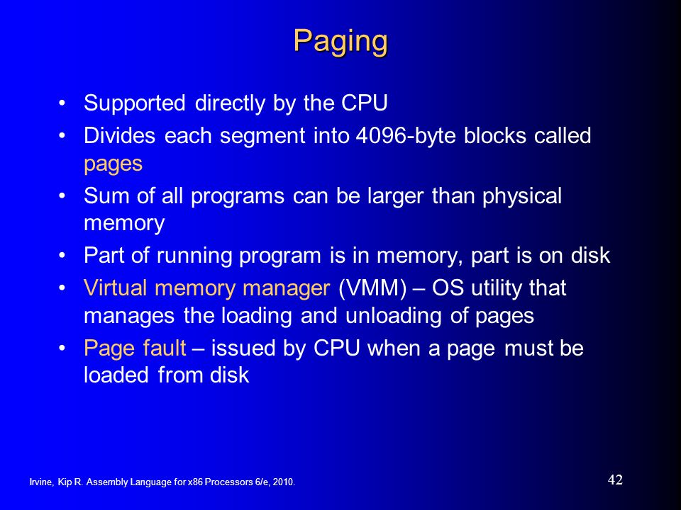 Irvine, Kip R. Assembly Language for x86 Processors 6/e, 2010. 42 Paging Supported directly by the CPU Divides each segment into 4096-byte blocks call