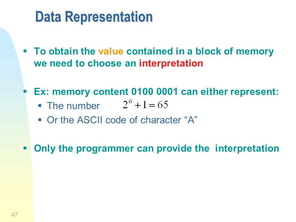 47 Data Representation To obtain the value contained in a block of memory we need to choose an interpretation Ex: memory content 0100 0001 can either
