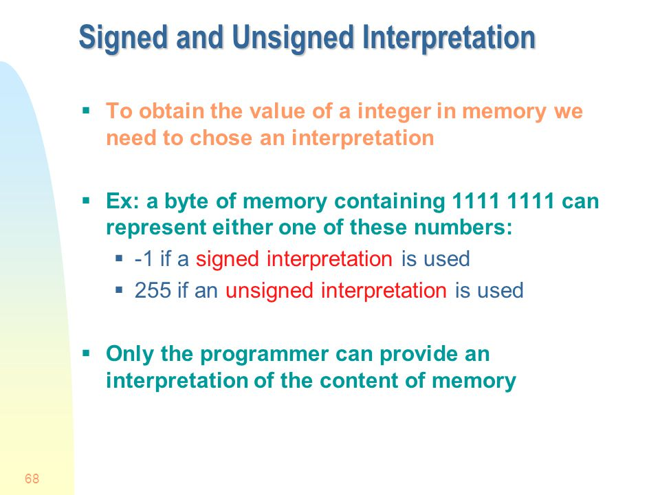 68 Signed and Unsigned Interpretation To obtain the value of a integer in memory we need to chose an interpretation Ex: a byte of memory containing 11