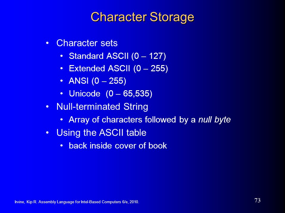 Irvine, Kip R. Assembly Language for Intel-Based Computers 6/e, 2010. 73 Character Storage Character sets Standard ASCII(0 – 127) Extended ASCII (0 –