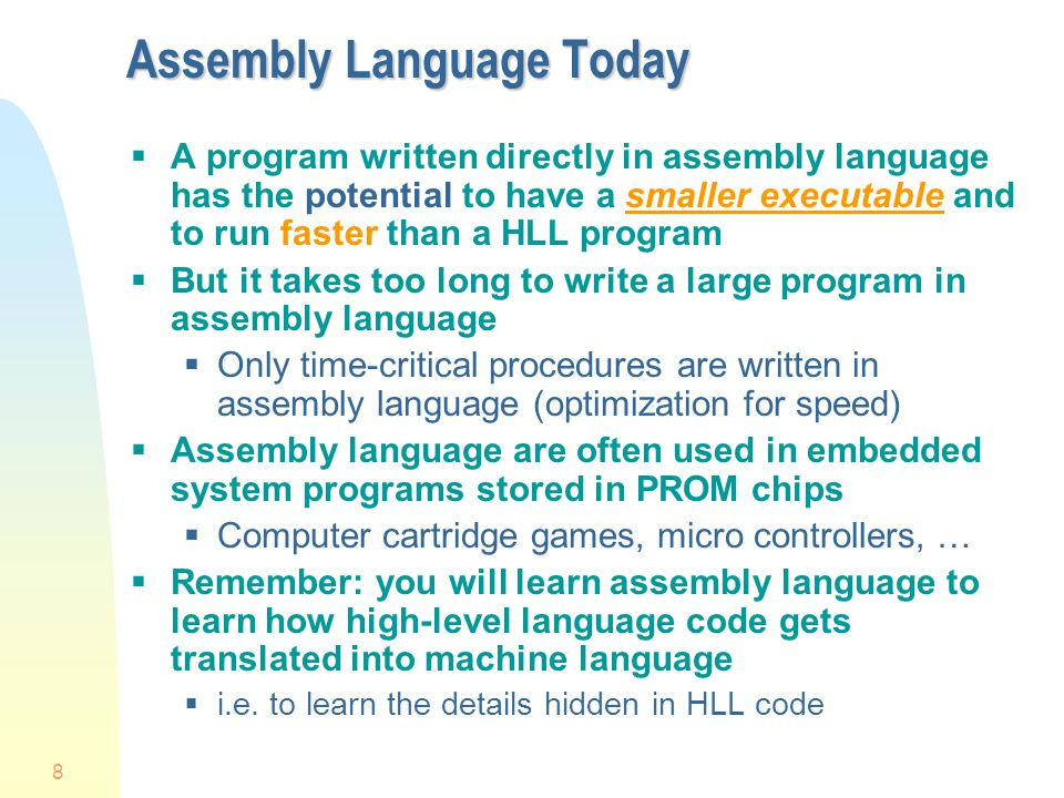 8 Assembly Language Today A program written directly in assembly language has the potential to have a smaller executable and to run faster than a HLL