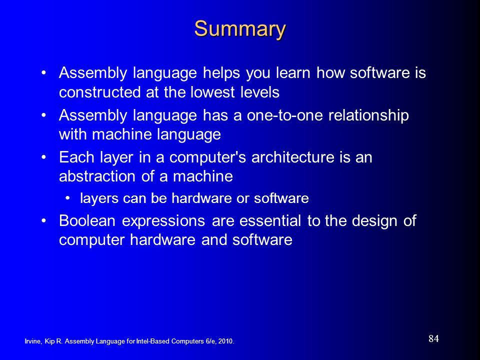 Irvine, Kip R. Assembly Language for Intel-Based Computers 6/e, 2010. 84 Summary Assembly language helps you learn how software is constructed at the