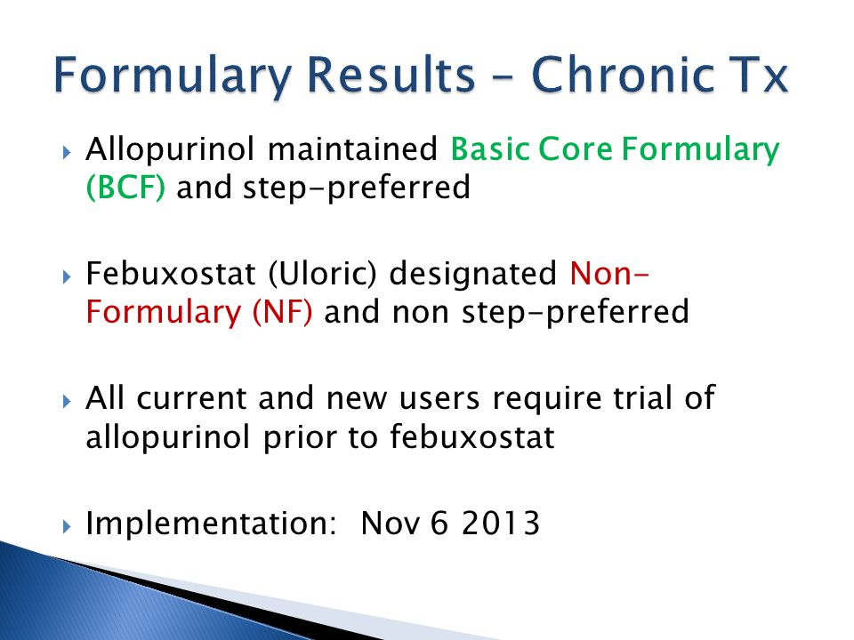 Allopurinol maintained Basic Core Formulary (BCF) and step-preferred Febuxostat (Uloric) designated Non- Formulary (NF) and non step-preferred All current and new users require trial of allopurinol prior to febuxostat Implementation: Nov 6 2013