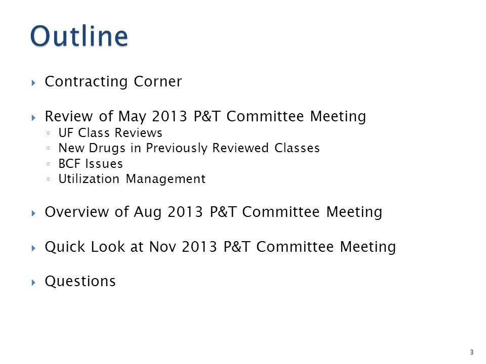 Contracting Corner Review of May 2013 P&T Committee Meeting UF Class Reviews New Drugs in Previously Reviewed Classes BCF Issues Utilization Management Overview of Aug 2013 P&T Committee Meeting Quick Look at Nov 2013 P&T Committee Meeting Questions 3