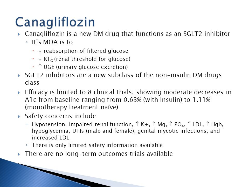 Canagliflozin is a new DM drug that functions as an SGLT2 inhibitor Its MOA is to reabsorption of filtered glucose RT G (renal threshold for glucose) UGE (urinary glucose excretion) SGLT2 inhibitors are a new subclass of the non-insulin DM drugs class Efficacy is limited to 8 clinical trials, showing moderate decreases in A1c from baseline ranging from 0.63% (with insulin) to 1.11% (monotherapy treatment naïve) Safety concerns include Hypotension, impaired renal function, K+, Mg, PO 4, LDL, Hgb, hypoglycemia, UTIs (male and female), genital mycotic infections, and increased LDL There is only limited safety information available There are no long-term outcomes trials available