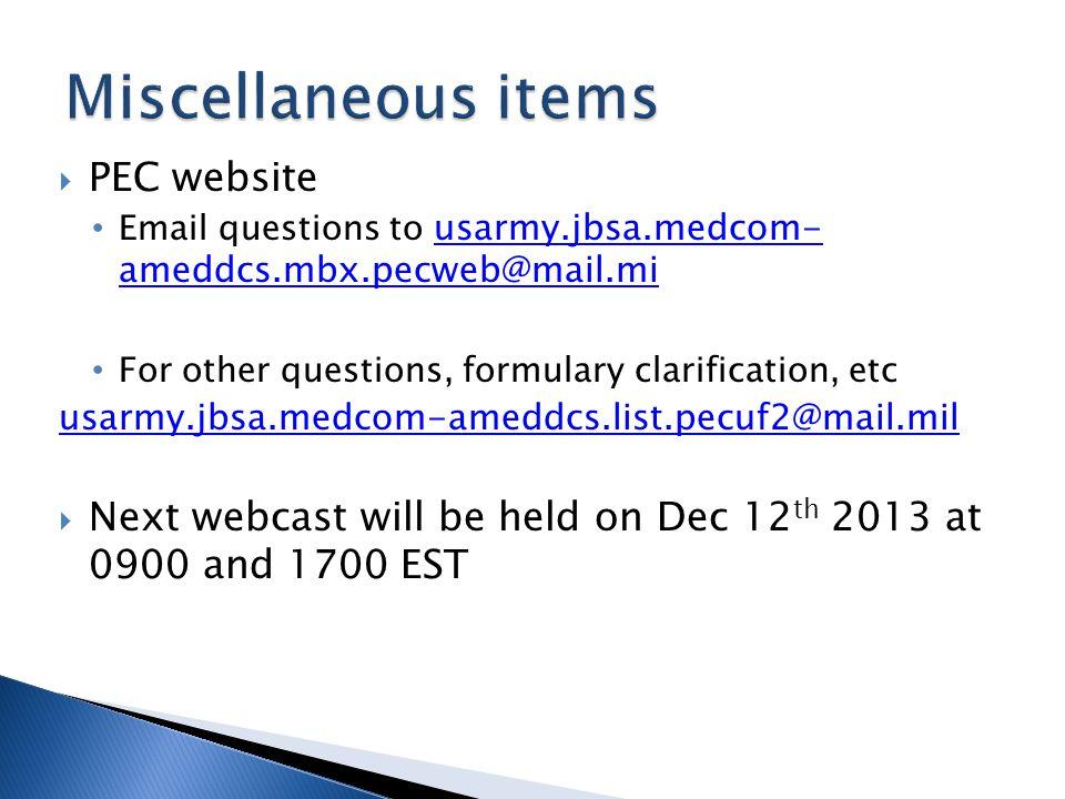 PEC website Email questions to usarmy.jbsa.medcom- ameddcs.mbx.pecweb@mail.mi usarmy.jbsa.medcom- ameddcs.mbx.pecweb@mail.mi For other questions, formulary clarification, etc usarmy.jbsa.medcom-ameddcs.list.pecuf2@mail.mil Next webcast will be held on Dec 12 th 2013 at 0900 and 1700 EST