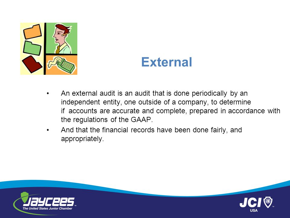 External An external audit is an audit that is done periodically by an independent entity, one outside of a company, to determine if accounts are accurate and complete, prepared in accordance with the regulations of the GAAP.
