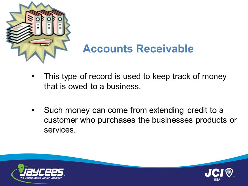 Accounts Receivable This type of record is used to keep track of money that is owed to a business.