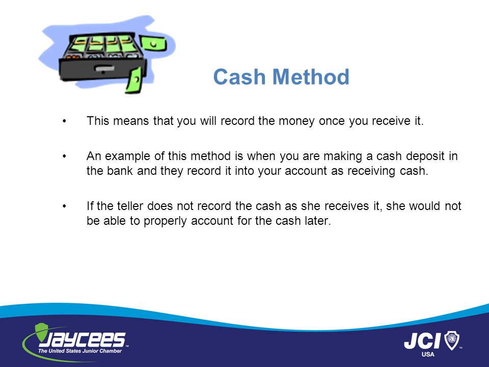Cash Method This means that you will record the money once you receive it.