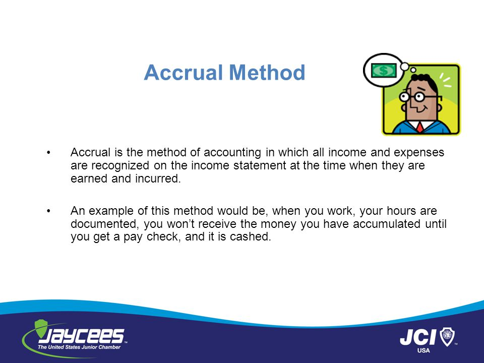 Accrual Method Accrual is the method of accounting in which all income and expenses are recognized on the income statement at the time when they are earned and incurred.