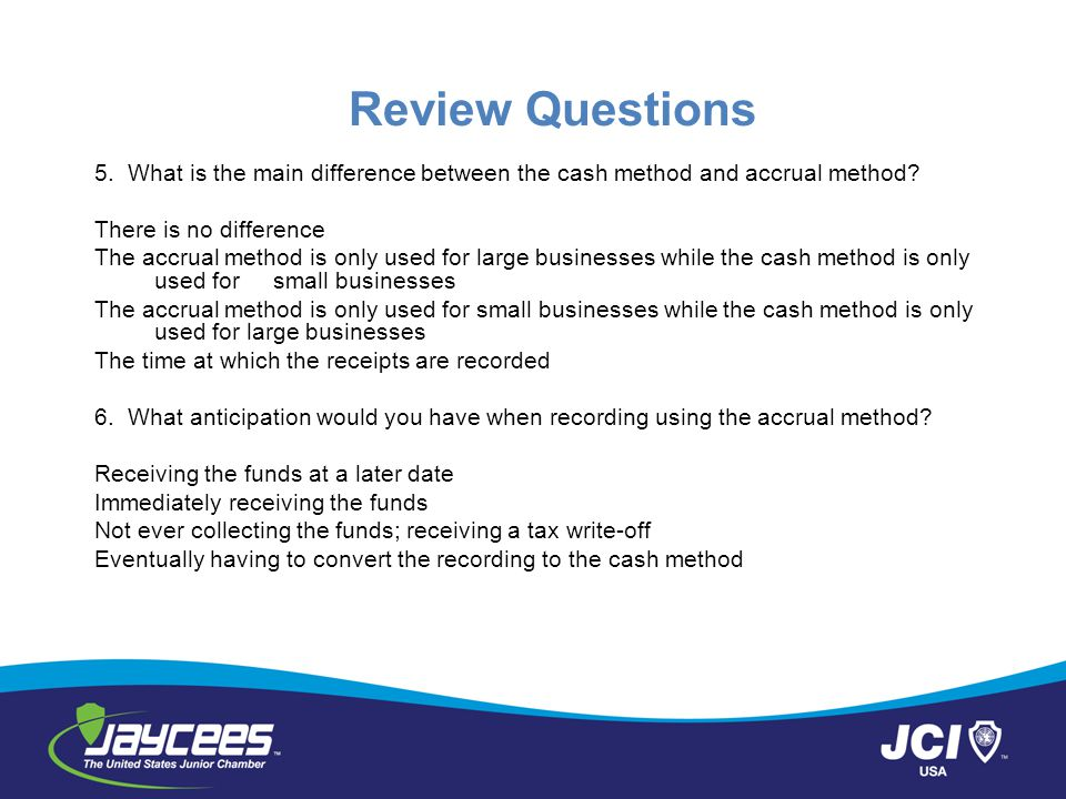 Review Questions 5.What is the main difference between the cash method and accrual method.