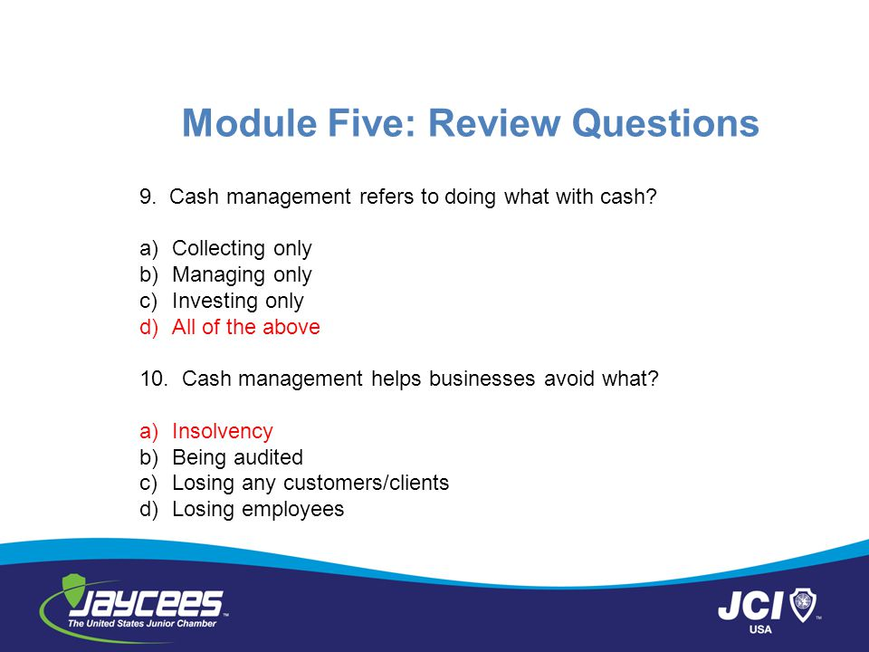 Module Five: Review Questions 9.Cash management refers to doing what with cash.