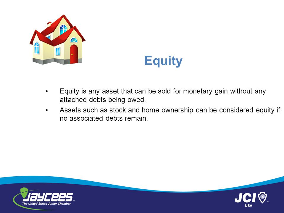 Equity Equity is any asset that can be sold for monetary gain without any attached debts being owed.