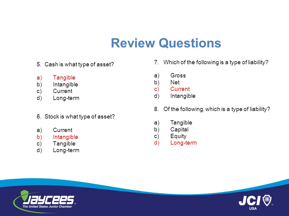 Review Questions 5.Cash is what type of asset. a)Tangible b)Intangible c)Current d)Long-term 6.