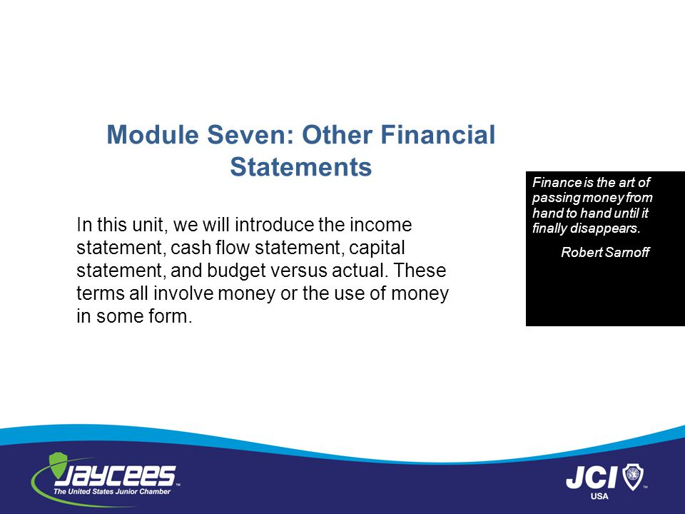 Module Seven: Other Financial Statements In this unit, we will introduce the income statement, cash flow statement, capital statement, and budget versus actual.