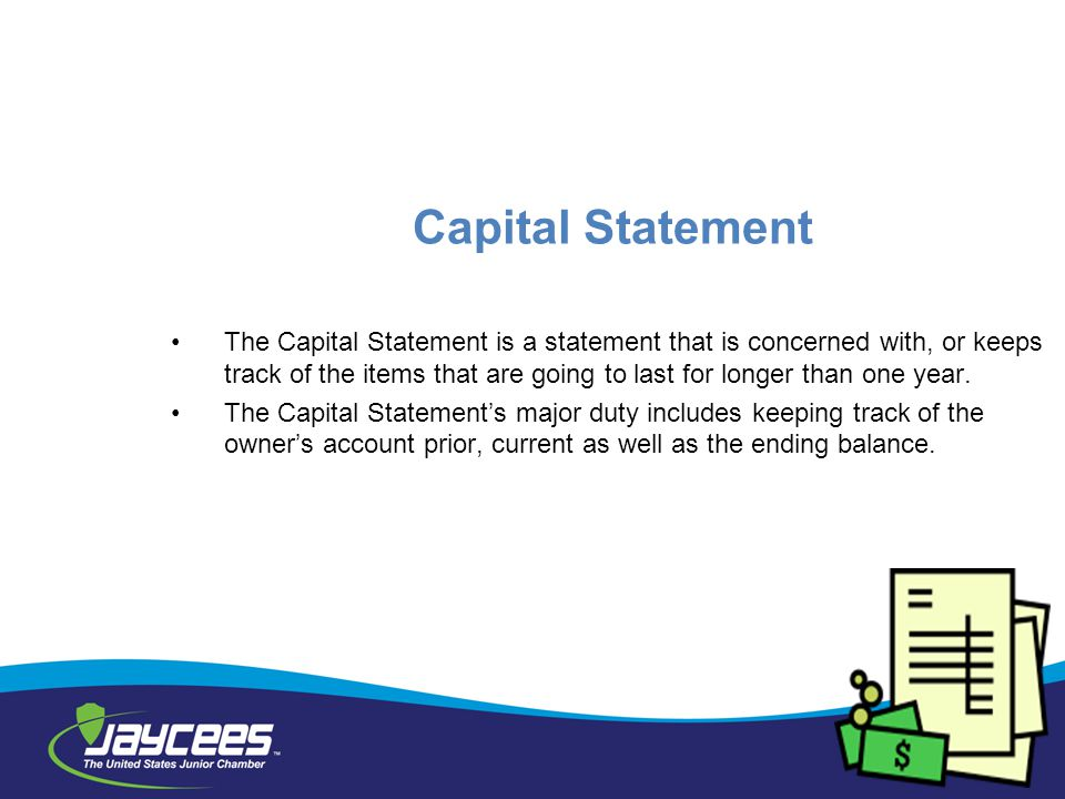 Capital Statement The Capital Statement is a statement that is concerned with, or keeps track of the items that are going to last for longer than one year.