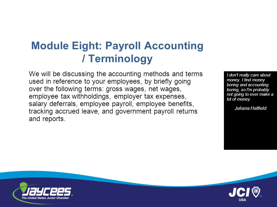 Module Eight: Payroll Accounting / Terminology We will be discussing the accounting methods and terms used in reference to your employees, by briefly going over the following terms: gross wages, net wages, employee tax withholdings, employer tax expenses, salary deferrals, employee payroll, employee benefits, tracking accrued leave, and government payroll returns and reports.