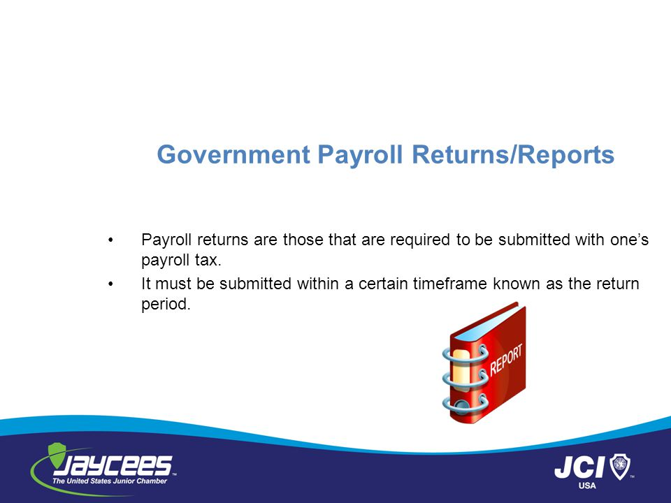 Government Payroll Returns/Reports Payroll returns are those that are required to be submitted with ones payroll tax.