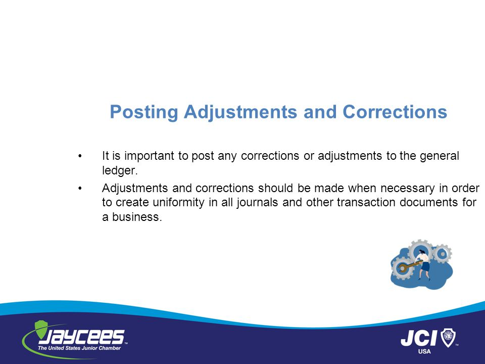 Posting Adjustments and Corrections It is important to post any corrections or adjustments to the general ledger.