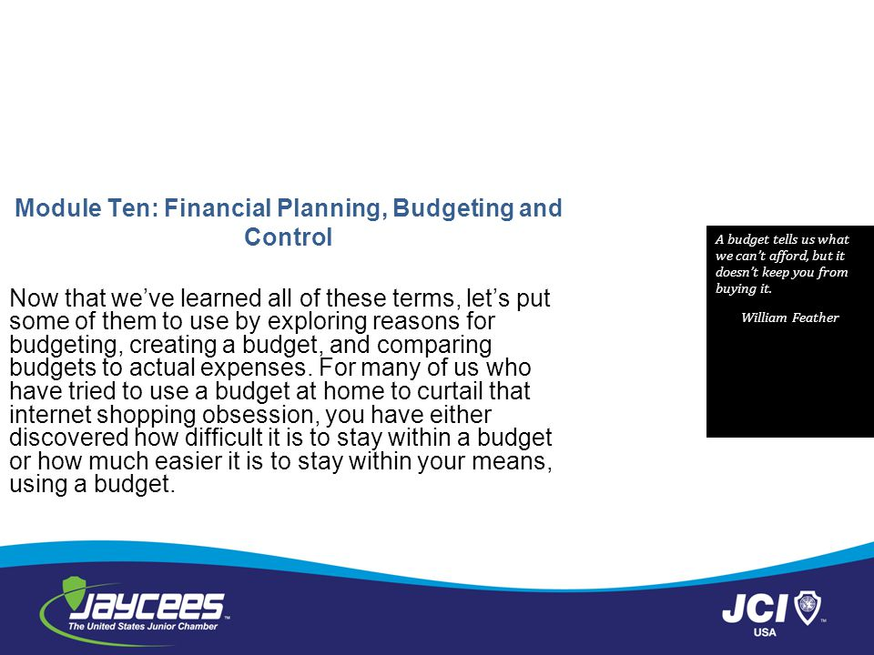 Module Ten: Financial Planning, Budgeting and Control Now that weve learned all of these terms, lets put some of them to use by exploring reasons for budgeting, creating a budget, and comparing budgets to actual expenses.