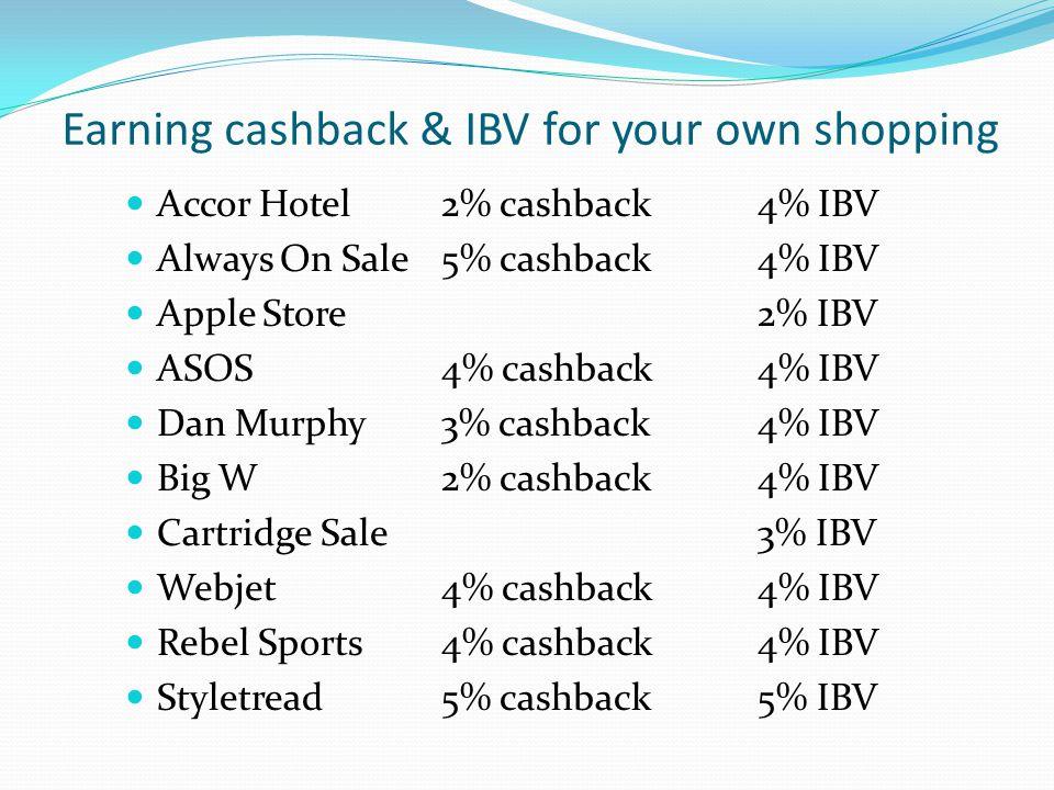Earning cashback & IBV for your own shopping Accor Hotel2% cashback4% IBV Always On Sale5% cashback4% IBV Apple Store2% IBV ASOS4% cashback4% IBV Dan Murphy3% cashback4% IBV Big W2% cashback4% IBV Cartridge Sale3% IBV Webjet4% cashback4% IBV Rebel Sports4% cashback4% IBV Styletread5% cashback5% IBV