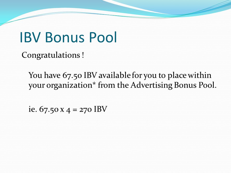 IBV Bonus Pool Congratulations ! You have 67.50 IBV available for you to place within your organization* from the Advertising Bonus Pool. ie. 67.50 x