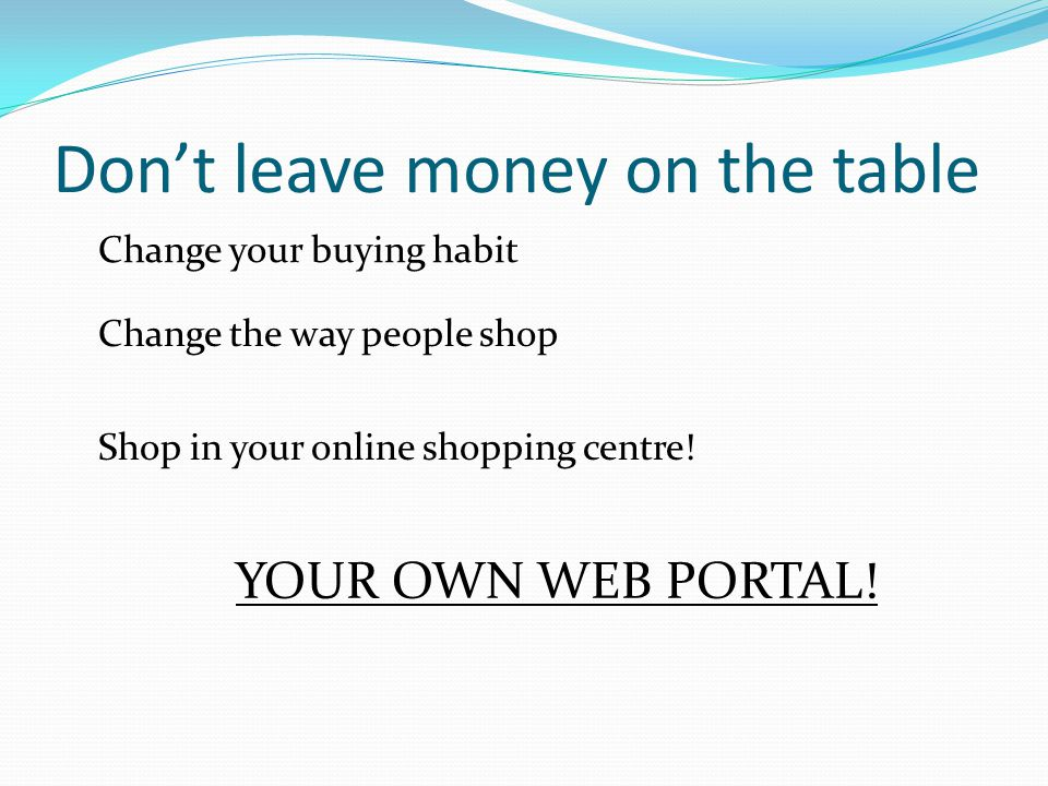 Dont leave money on the table Change your buying habit Change the way people shop Shop in your online shopping centre.