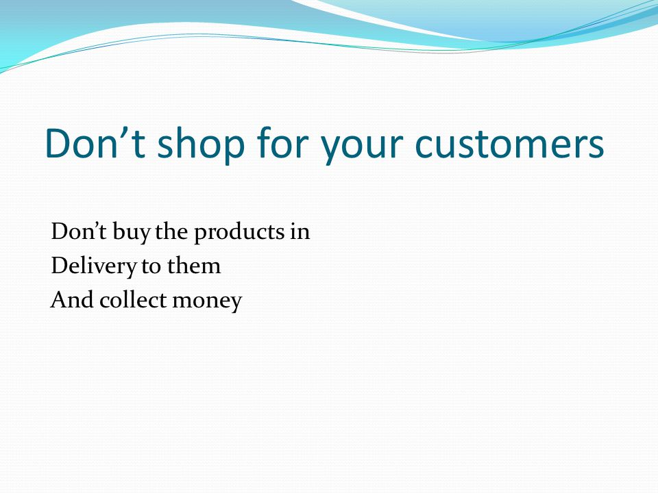 Dont shop for your customers Dont buy the products in Delivery to them And collect money