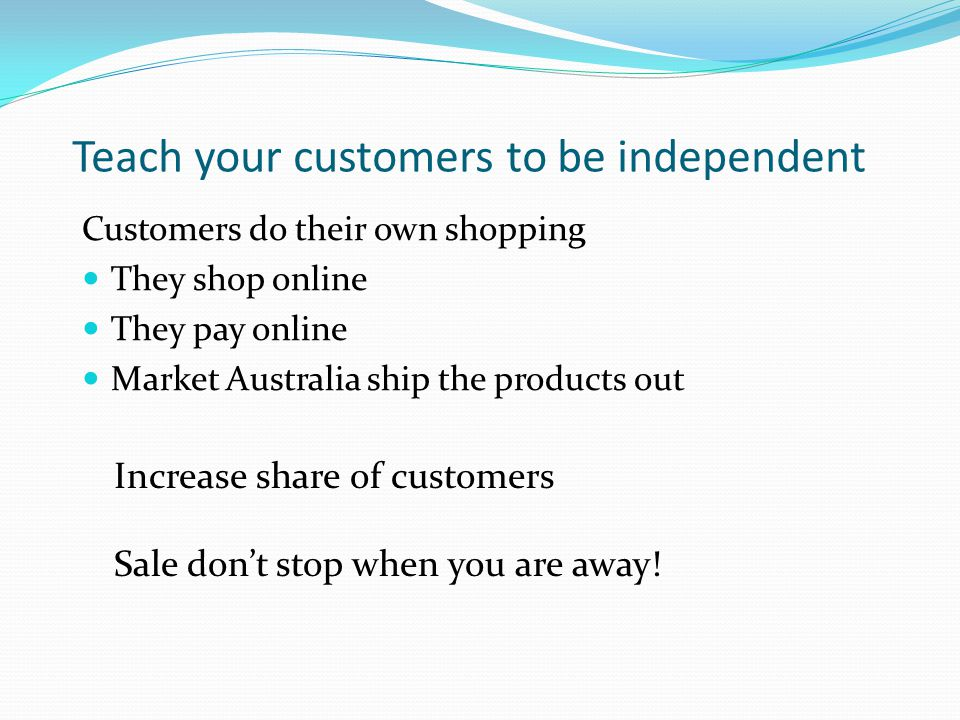 Teach your customers to be independent Customers do their own shopping They shop online They pay online Market Australia ship the products out Increase share of customers Sale dont stop when you are away!