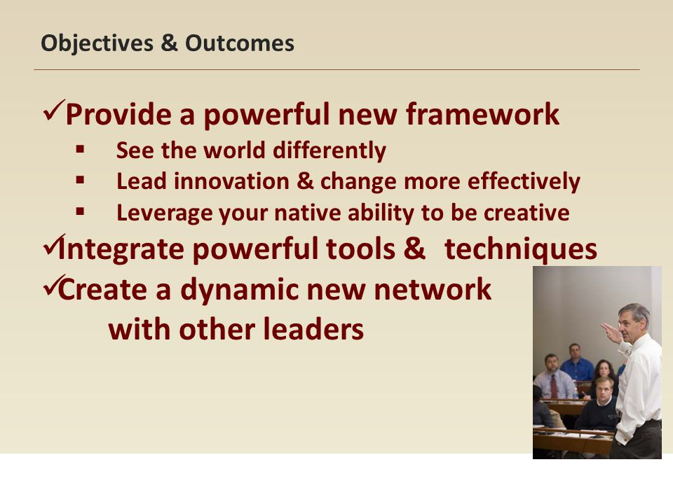 Objectives & Outcomes Provide a powerful new framework See the world differently Lead innovation & change more effectively Leverage your native abilit