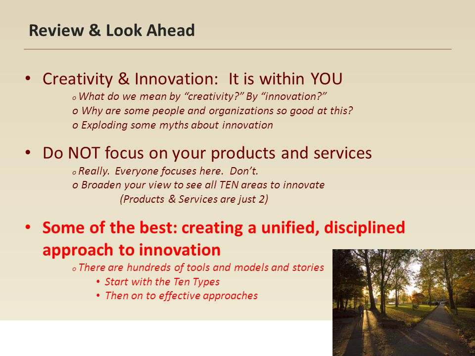 Levels of Innovation Common Business definitions Extension of product/service New model, finish, design New to Company New to World Lean Design definitions Extension Incremental Breakthrough Disruptive Multiple types, even with small innovations, can produce Breakthrough and Disruptive results!
