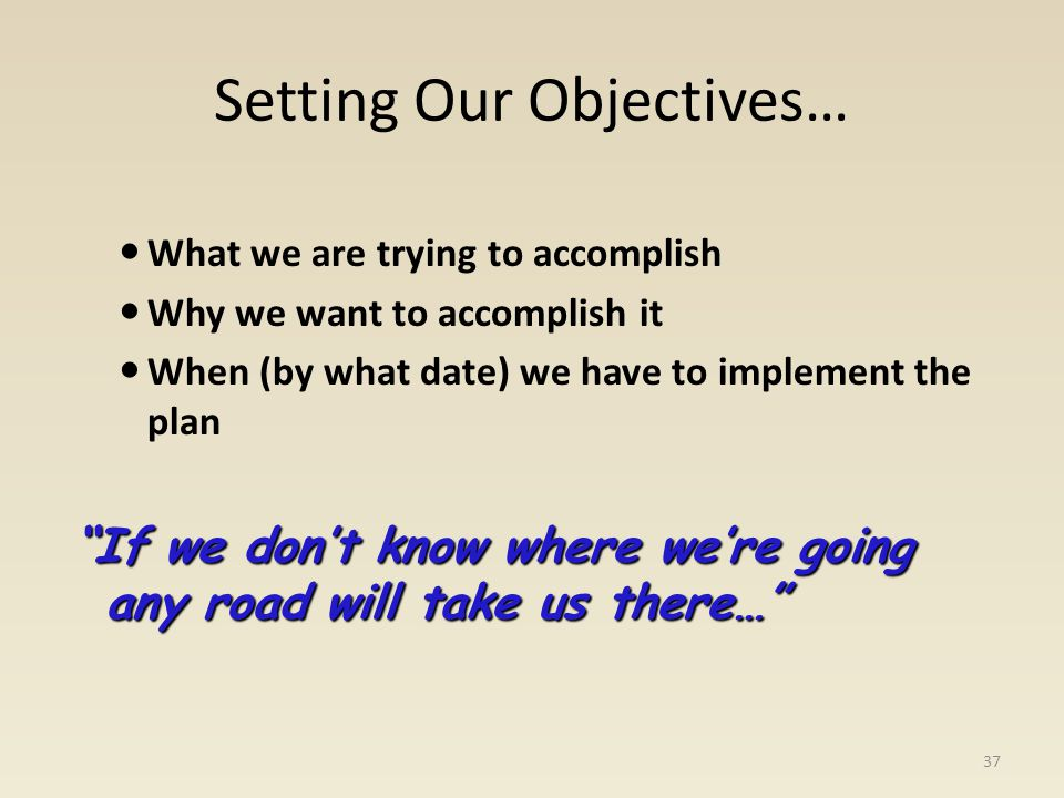 Setting Our Objectives… What we are trying to accomplish Why we want to accomplish it When (by what date) we have to implement the plan If we dont kno