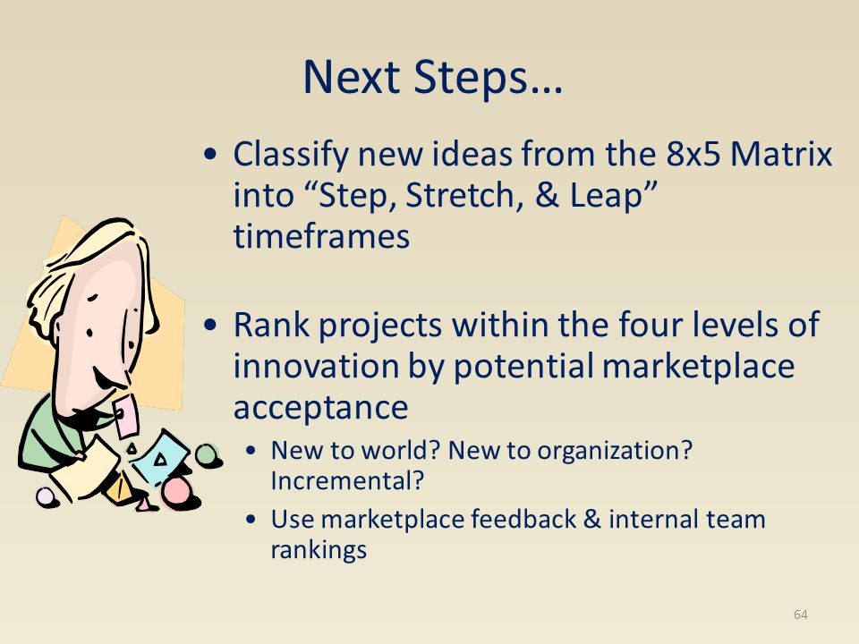 Next Steps… Classify new ideas from the 8x5 Matrix into Step, Stretch, & Leap timeframes Rank projects within the four levels of innovation by potenti