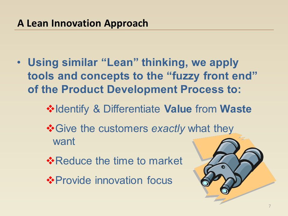 A Lean Innovation Approach Using similar Lean thinking, we apply tools and concepts to the fuzzy front end of the Product Development Process to: Iden