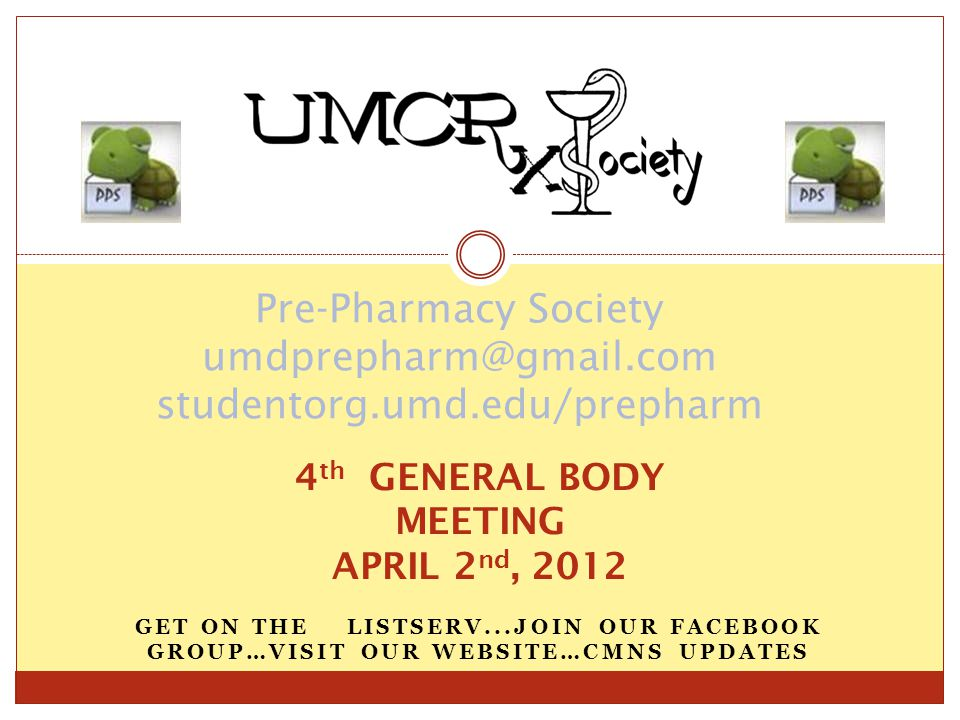 GET ON THE LISTSERV...JOIN OUR FACEBOOK GROUP…VISIT OUR WEBSITE…CMNS UPDATES Pre-Pharmacy Society umdprepharm@gmail.com studentorg.umd.edu/prepharm 4 th GENERAL BODY MEETING APRIL 2 nd, 2012