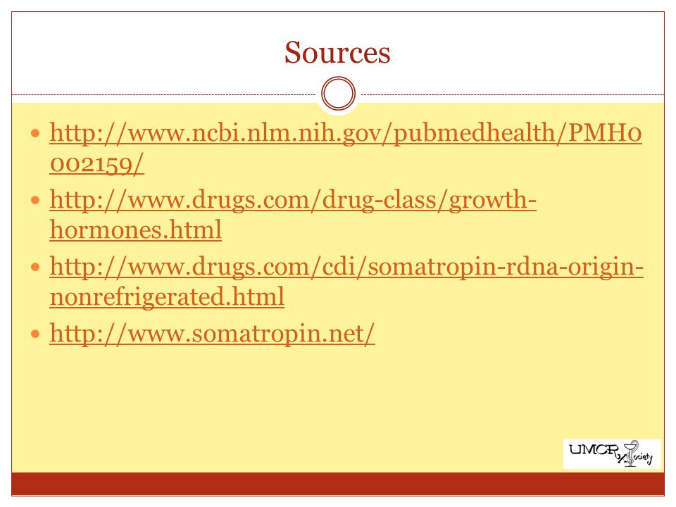 Sources http://www.ncbi.nlm.nih.gov/pubmedhealth/PMH0 002159/ http://www.ncbi.nlm.nih.gov/pubmedhealth/PMH0 002159/ http://www.drugs.com/drug-class/growth- hormones.html http://www.drugs.com/drug-class/growth- hormones.html http://www.drugs.com/cdi/somatropin-rdna-origin- nonrefrigerated.html http://www.drugs.com/cdi/somatropin-rdna-origin- nonrefrigerated.html http://www.somatropin.net/