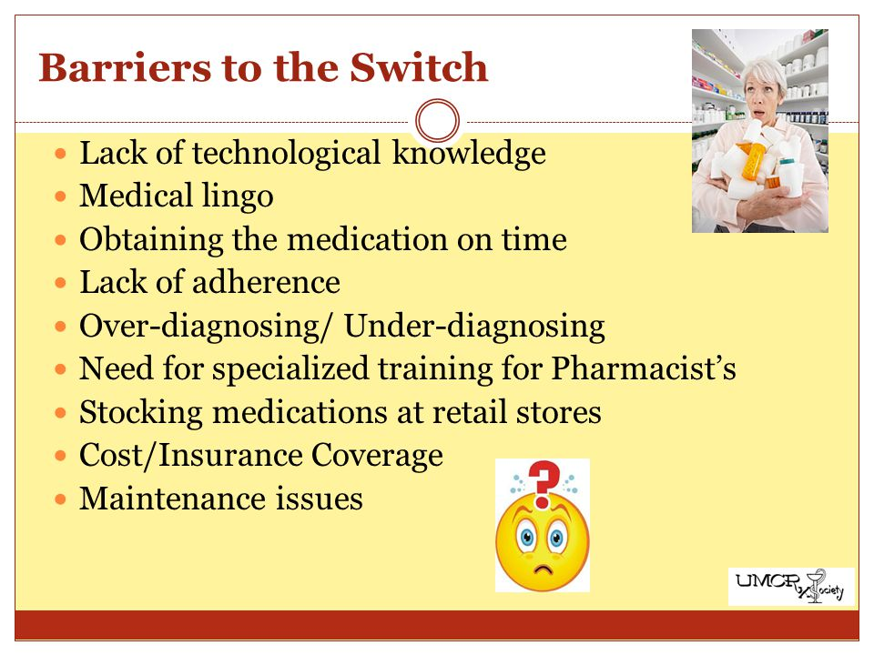 Barriers to the Switch Lack of technological knowledge Medical lingo Obtaining the medication on time Lack of adherence Over-diagnosing/ Under-diagnosing Need for specialized training for Pharmacists Stocking medications at retail stores Cost/Insurance Coverage Maintenance issues
