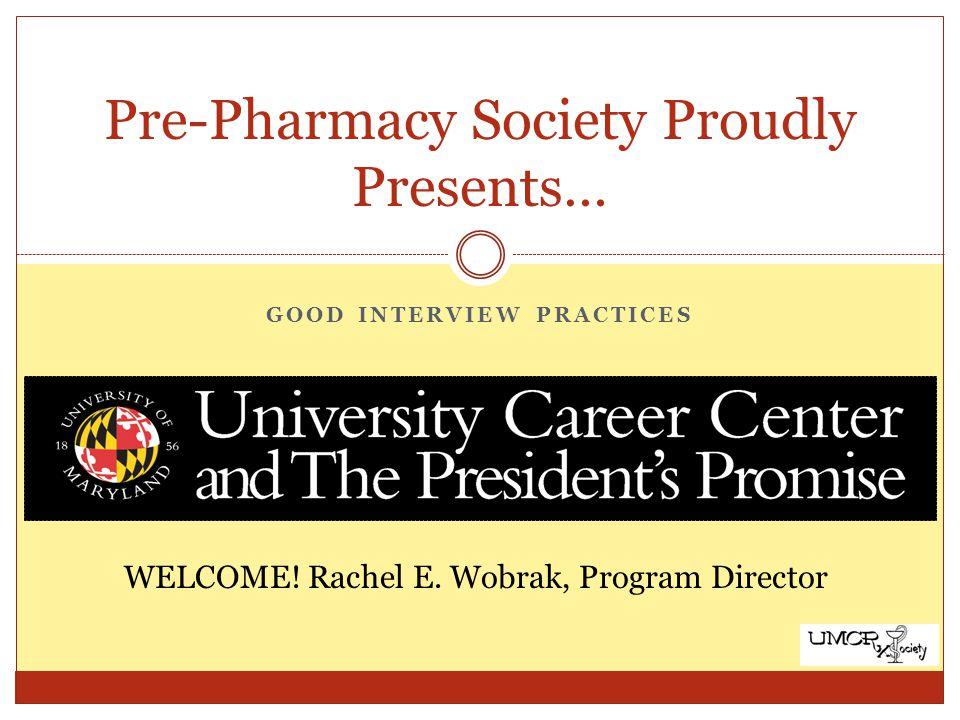 GOOD INTERVIEW PRACTICES Pre-Pharmacy Society Proudly Presents… WELCOME! Rachel E. Wobrak, Program Director