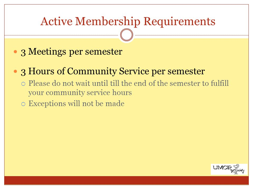 Active Membership Requirements 3 Meetings per semester 3 Hours of Community Service per semester Please do not wait until till the end of the semester to fulfill your community service hours Exceptions will not be made