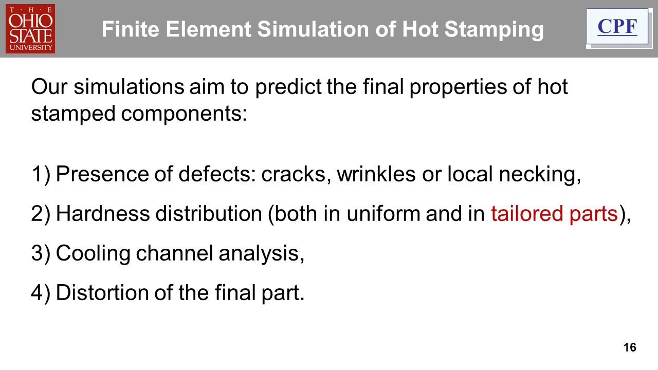 16 Finite Element Simulation of Hot Stamping Our simulations aim to predict the final properties of hot stamped components: 1)Presence of defects: cra