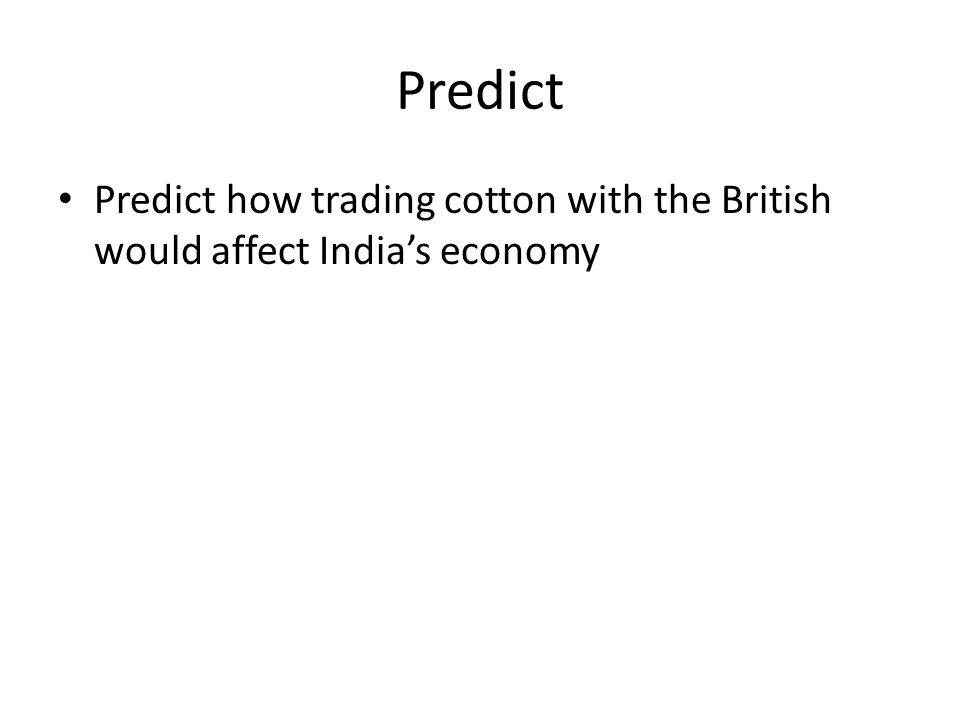Predict Predict how trading cotton with the British would affect Indias economy