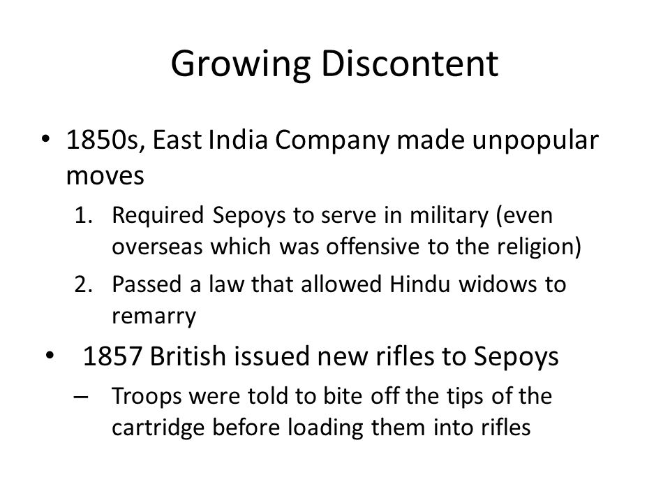 Growing Discontent 1850s, East India Company made unpopular moves 1.Required Sepoys to serve in military (even overseas which was offensive to the rel
