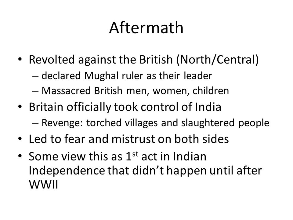 Aftermath Revolted against the British (North/Central) – declared Mughal ruler as their leader – Massacred British men, women, children Britain offici