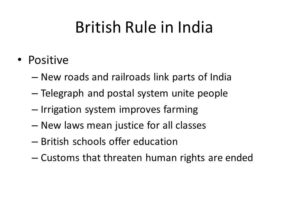 British Rule in India Positive – New roads and railroads link parts of India – Telegraph and postal system unite people – Irrigation system improves f